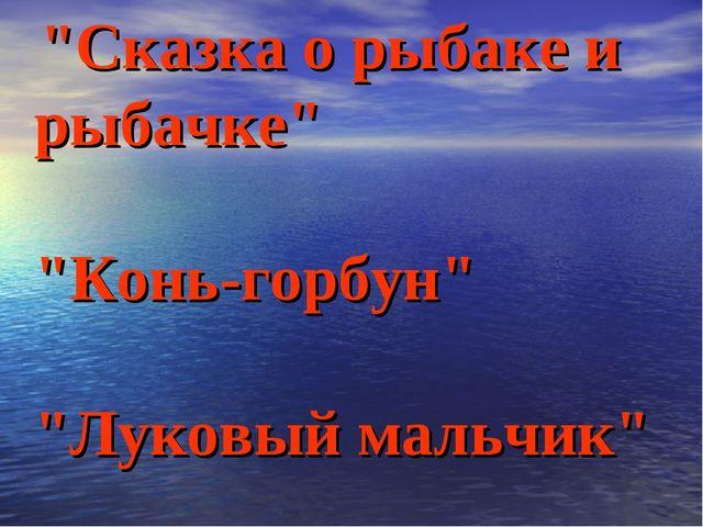 """""""Сказка о рыбаке и рыбачке"""" """"Конь-горбун"""" """"Луковый мальчик"""""""
