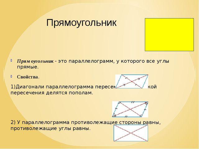 Прямоугольник - это параллелограмм, у которого все углы прямые. Свойства. 1)...