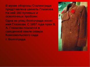 В музее обороны Сталинграда представлена шинель Глазкова. На ней 160 пулевых