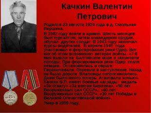 Качкин Валентин Петрович Родился 23 августа 1924 года в д. Смольная Вершина.