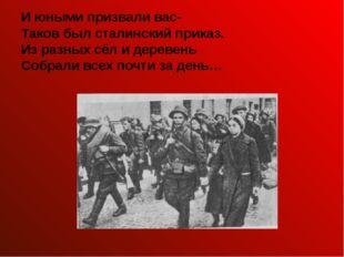 И юными призвали вас- Таков был сталинский приказ. Из разных сёл и деревень С