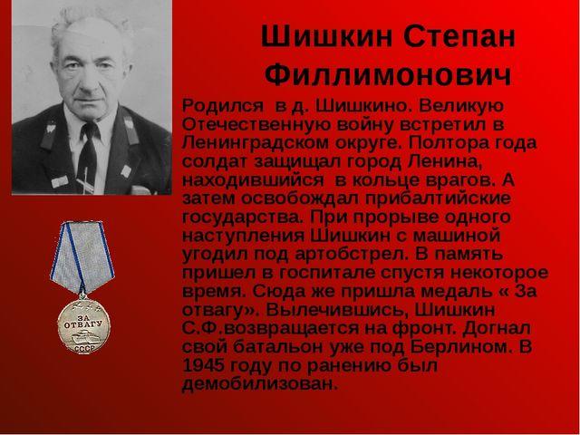 Шишкин Степан Филлимонович Родился в д. Шишкино. Великую Отечественную войну...