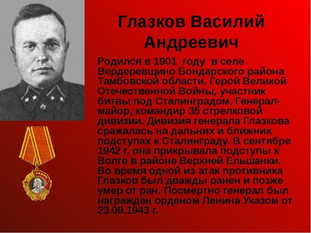 Глазков Василий Андреевич Родился в 1901 году в селе Вердеревщино Бондарского...