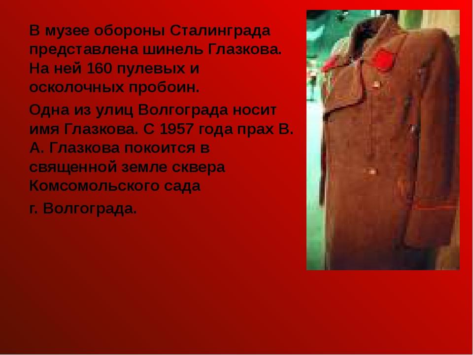 В музее обороны Сталинграда представлена шинель Глазкова. На ней 160 пулевых...