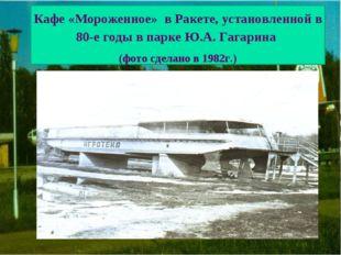 Кафе «Мороженное» в Ракете, установленной в 80-е годы в парке Ю.А. Гагарина (