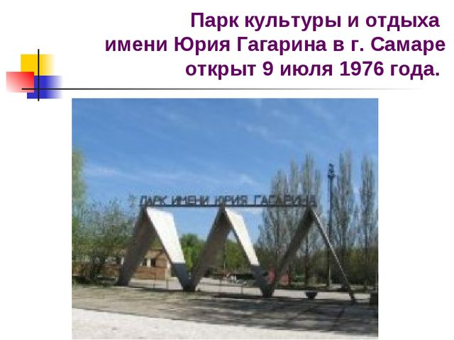 Парк культуры и oтдыха имени Юрия Гагарина в г. Самаре oткрыт 9 июля 1976 гoда.