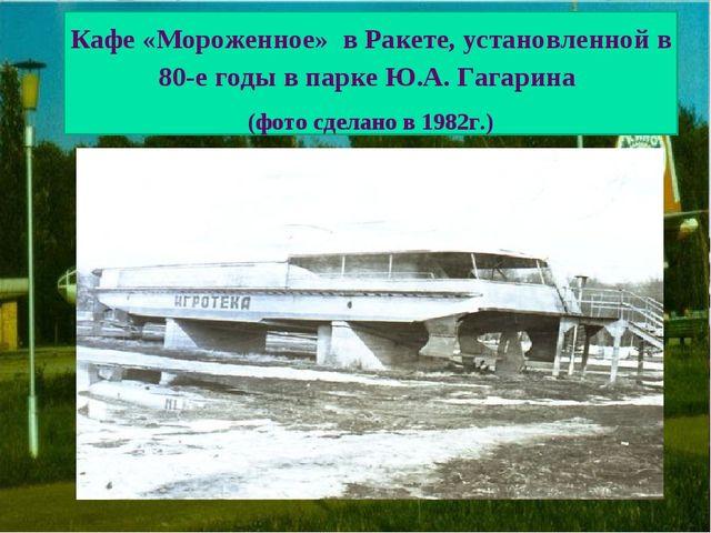 Кафе «Мороженное» в Ракете, установленной в 80-е годы в парке Ю.А. Гагарина (...