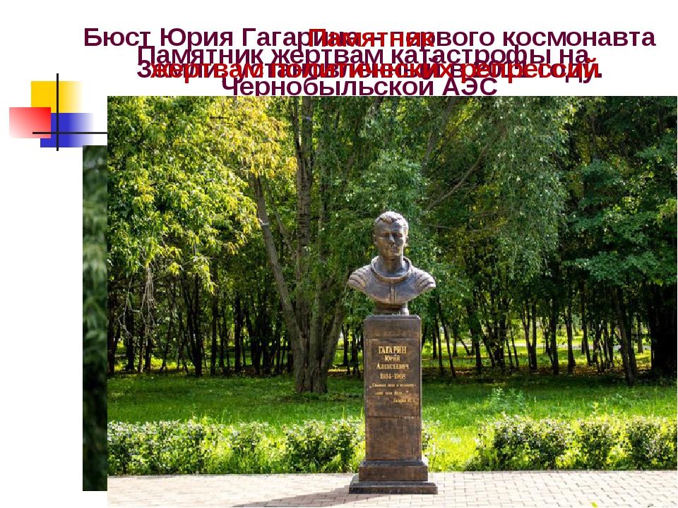 Памятник жертвам катастрофы на Чернобыльской АЭС Бюст Юрия Гагарина – первого...