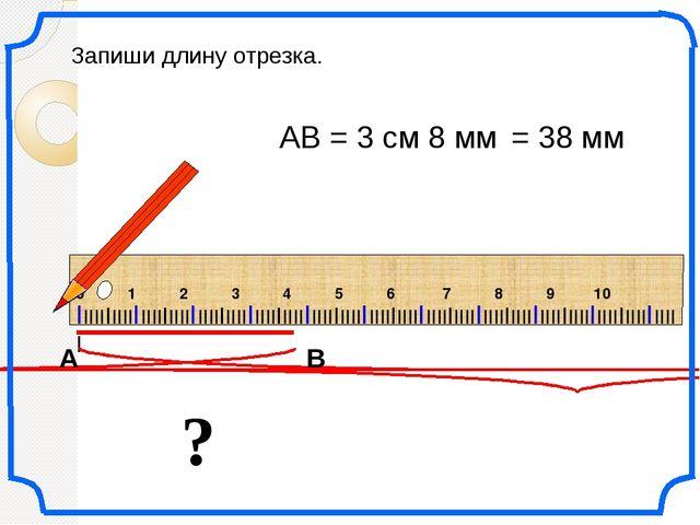 ? АВ = 3 см 8 мм Запиши длину отрезка. = 38 мм IIIIIIIIIIIIIIIIIIIIIIIIIIIII...