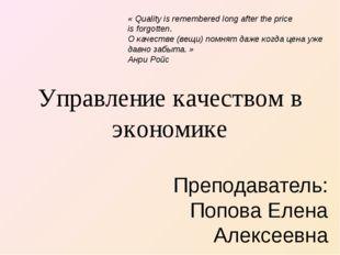 Управление качеством в экономике Преподаватель: Попова Елена Алексеевна «Qua