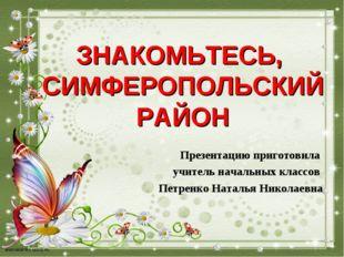 ЗНАКОМЬТЕСЬ, СИМФЕРОПОЛЬСКИЙ РАЙОН Презентацию приготовила учитель начальных