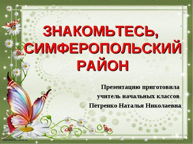 ЗНАКОМЬТЕСЬ, СИМФЕРОПОЛЬСКИЙ РАЙОН Презентацию приготовила учитель начальных...
