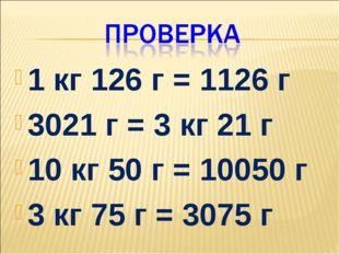 1 кг 126 г = 1126 г 3021 г = 3 кг 21 г 10 кг 50 г = 10050 г 3 кг 75 г = 3075 г