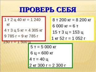 ПРОВЕРЬ СЕБЯ 1 т 2 ц 40 кг = 1 240 кг 4 т 3 ц 5 кг = 4 305 кг 9 785 г = 9 кг