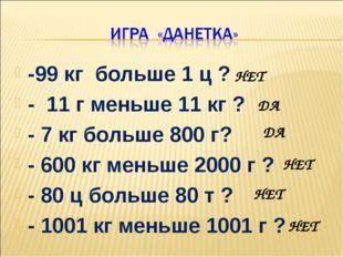 -99 кг больше 1 ц ? - 11 г меньше 11 кг ? - 7 кг больше 800 г? - 600 кг меньш