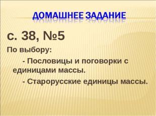 с. 38, №5 По выбору: - Пословицы и поговорки с единицами массы. - Старору