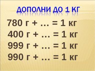 780 г + … = 1 кг 400 г + … = 1 кг 999 г + … = 1 кг 990 г + … = 1 кг