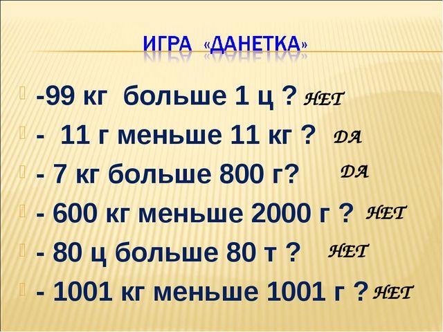 -99 кг больше 1 ц ? - 11 г меньше 11 кг ? - 7 кг больше 800 г? - 600 кг меньш...