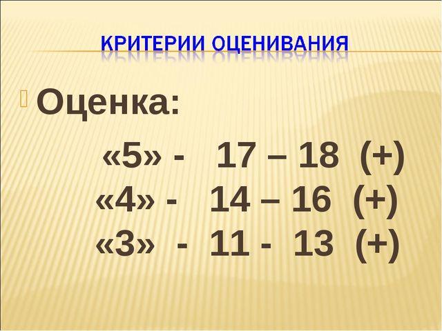 Оценка: «5» - 17 – 18 (+)  «4» - 14 – 16 (+)  «3» - 11 - 13 (+)