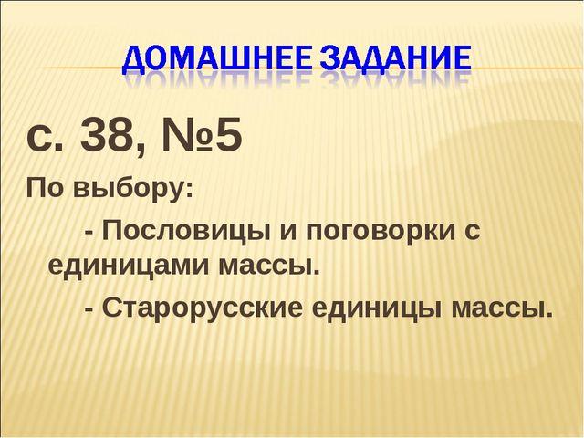с. 38, №5 По выбору: - Пословицы и поговорки с единицами массы. - Старору...