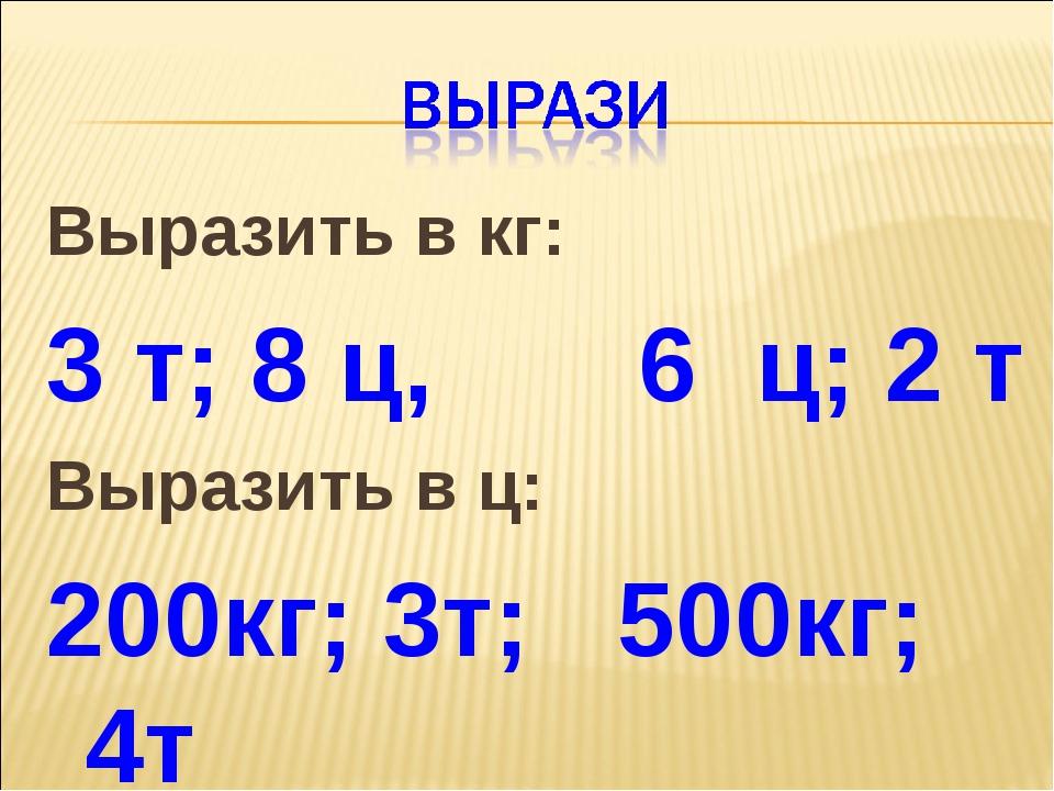 Выразить в кг: 3 т; 8 ц, 6 ц; 2 т Выразить в ц: 200кг; 3т; 500кг; 4т