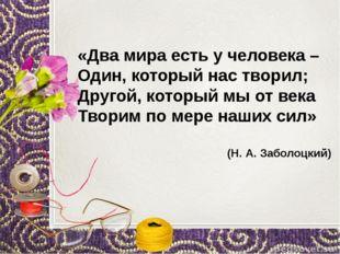 «Два мира есть у человека – Один, который нас творил; Другой, который мы от