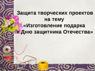 Защита творческих проектов на тему «Изготовление подарка к Дню защитника Оте