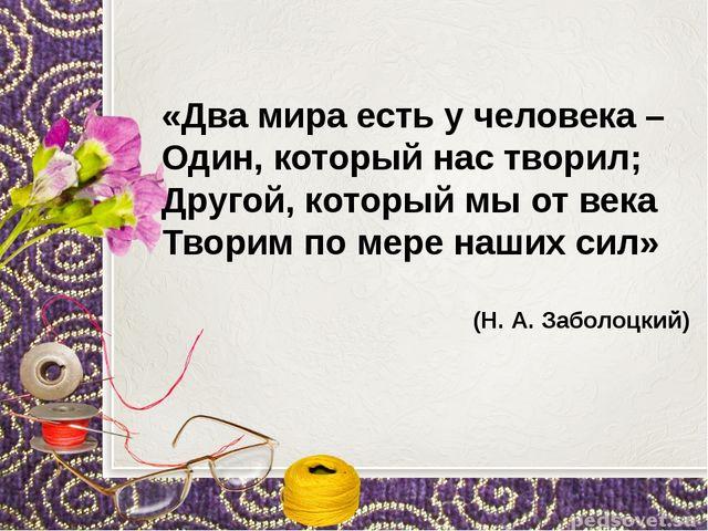 «Два мира есть у человека – Один, который нас творил; Другой, который мы от...