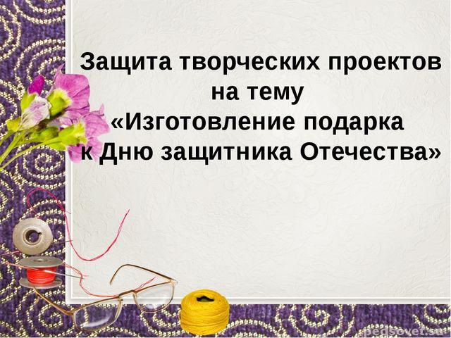 Защита творческих проектов на тему «Изготовление подарка к Дню защитника Оте...