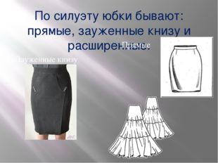 По силуэту юбки бывают: прямые, зауженные книзу и расширенные. Прямые Зауженн