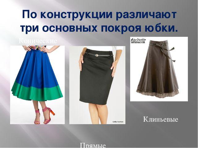 По конструкции различают три основных покроя юбки. Конические Клиньевые Прямые