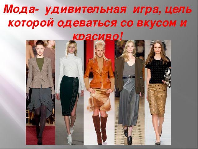 Мода- удивительная игра, цель которой одеваться со вкусом и красиво!