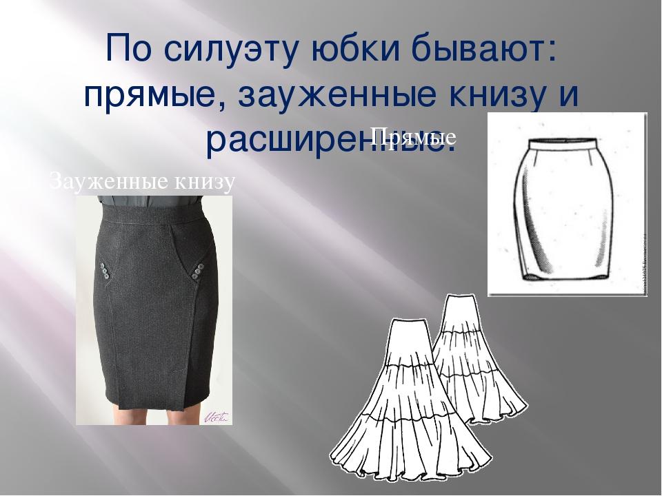 По силуэту юбки бывают: прямые, зауженные книзу и расширенные. Прямые Зауженн...