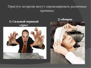 Приступ летаргии могут спровоцировать различные причины: 1) Сильный нервный с