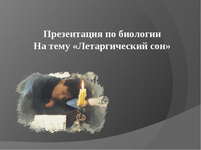 Презентация по биологии На тему «Летаргический сон»