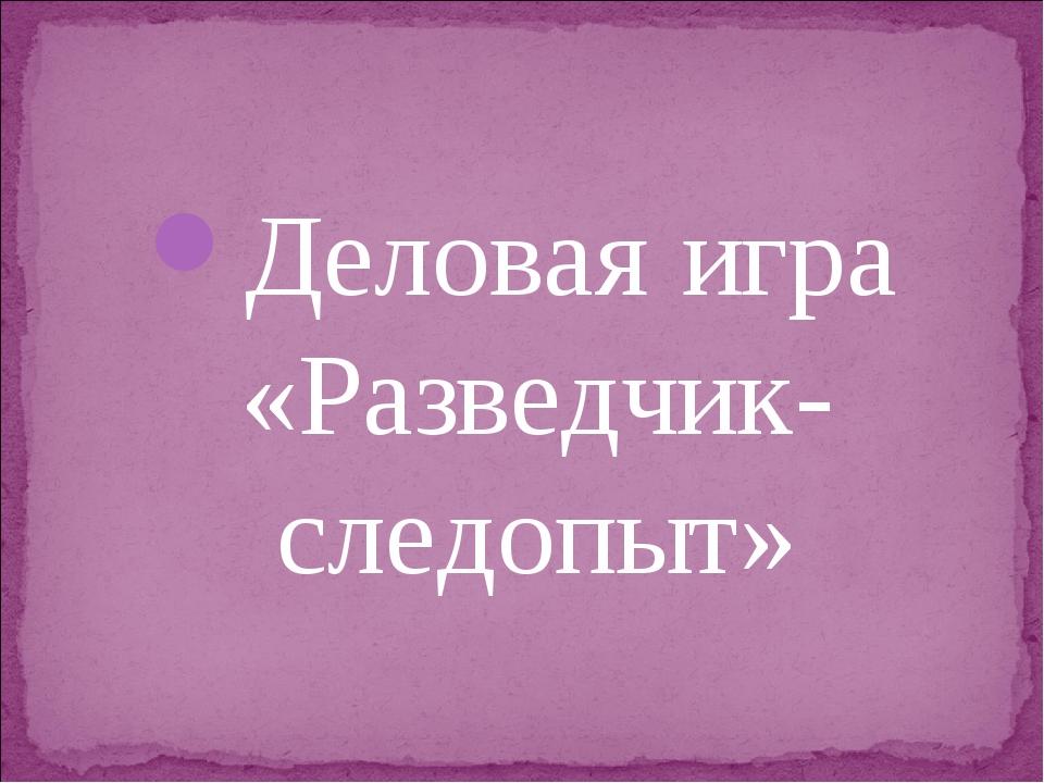 Деловая игра «Разведчик-следопыт»
