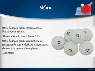 Мяч Мяч должен быть сферическим, диаметром 40мм. Масса мяча должна быть 2,7