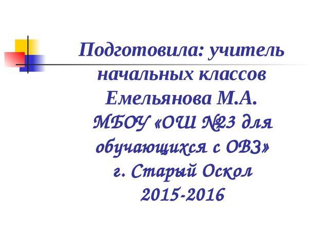 Подготовила: учитель начальных классов Емельянова М.А. МБОУ «ОШ №23 для обуча...