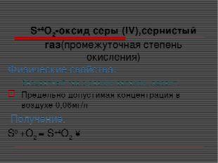 S+4O2-оксид серы (IV),сернистый газ(промежуточная степень окисления) Физическ