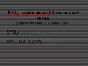 S+6O3 – оксид серы (VI), кислотный оксид (высшая степень окисления серы) S+6O