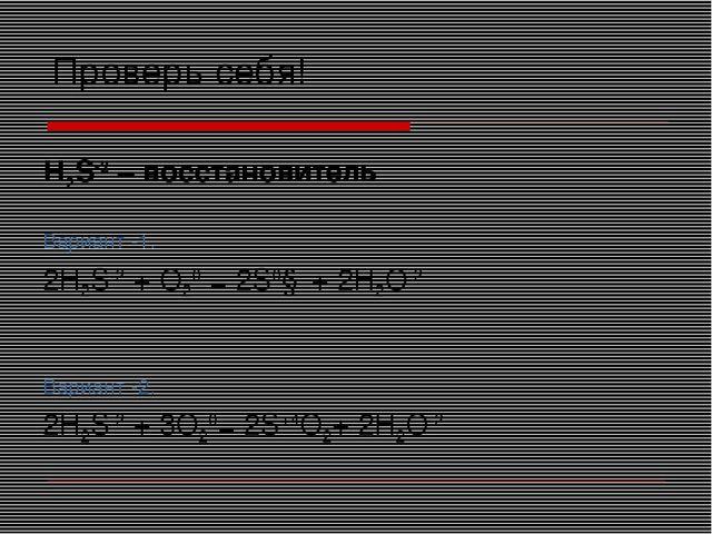 Проверь себя! Н2S-2 – восстановитель Вариант -1. 2Н2S-2 + O20 = 2S0↓ + 2Н2O-2...