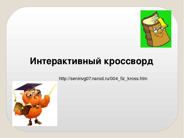 Интерактивный кроссворд http://seninvg07.narod.ru/004_fiz_kross.htm