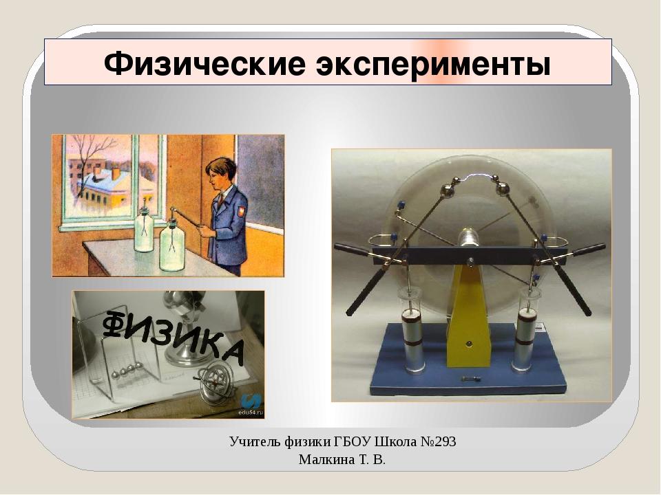 Физические эксперименты Учитель физики ГБОУ Школа №293 Малкина Т. В.