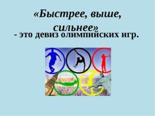«Быстрее, выше, сильнее» - это девиз олимпийских игр.