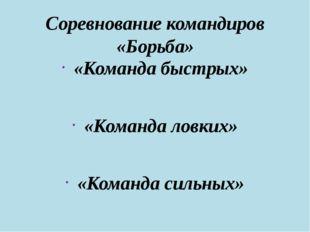 Соревнование командиров «Борьба» «Команда быстрых» «Команда ловких» «Команда