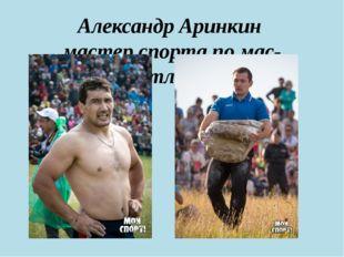 Александр Аринкин мастер спорта по мас-рестлингу.