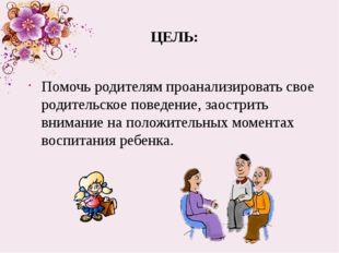ЦЕЛЬ: Помочь родителям проанализировать свое родительское поведение, заострит