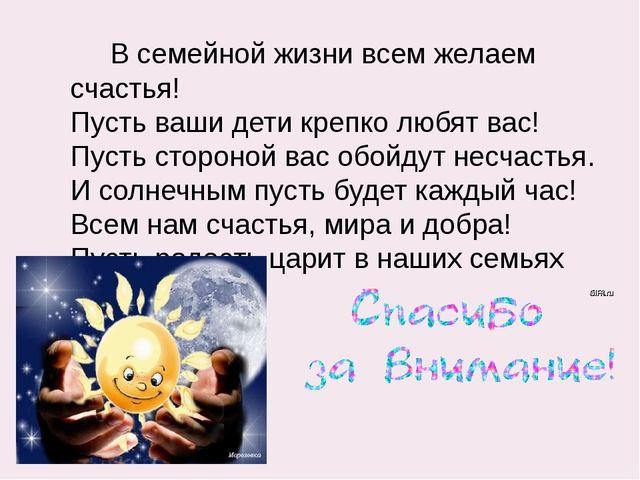 В семейной жизни всем желаем счастья! Пусть ваши дети крепко любят вас! Пуст...