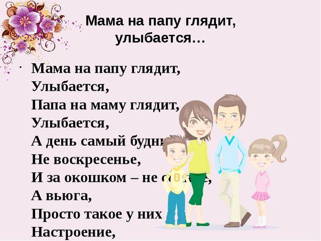 Мама на папу глядит, улыбается… Мама на папу глядит, Улыбается, Папа на маму...