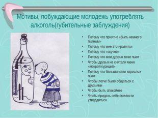 Мотивы, побуждающие молодежь употреблять алкоголь(губительные заблуждения) По